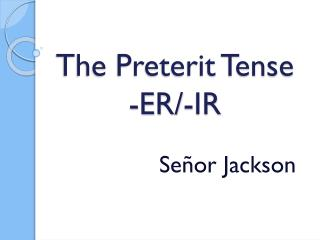 The Preterit Tense -ER/-IR