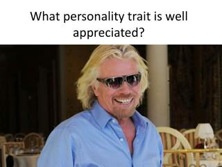 What personality trait is well appreciated?