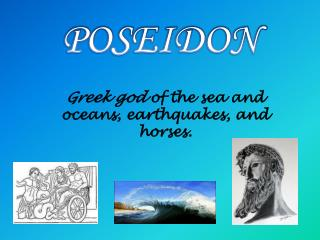 Greek  god  of the sea and oceans, earthquakes, and  horses.