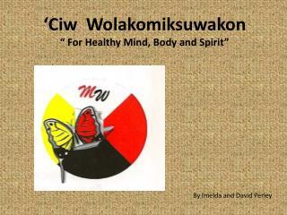 "' Ciw Wolakomiksuwakon "" For Healthy Mind, Body and Spirit"""