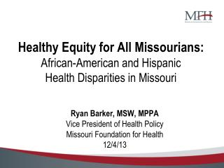 Ryan Barker, MSW, MPPA Vice President of Health Policy Missouri Foundation for Health 12/4/13
