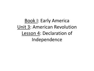 Book I : Early America Unit 3 : American Revolution Lesson 4 : Declaration of Independence