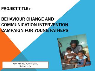 PROJECT TITLE :- BeHAVIOUR  CHANGE AND COMMUNICATION  INTERVENTION Campaign  FOR YOUNG FATHERS