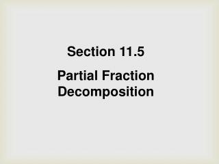 Section 11.5 Partial Fraction Decomposition