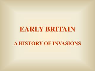 EARLY BRITAIN  A HISTORY OF INVASIONS
