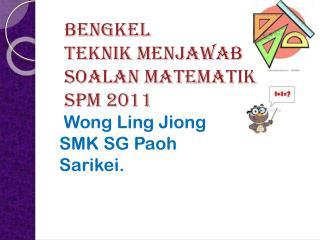 BENGKEL TEKNIK MENJAWAB  SOALAN MATEMATIK SPM 2011
