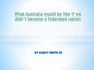 What Australia would be like if we  didn't become a federated nation