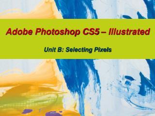 Adobe Photoshop CS5 – Illustrated Unit B: Selecting Pixels