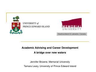 Academic Advising and Career Development A bridge over new waters  Jennifer Browne, Memorial University Tamara Leary, Un