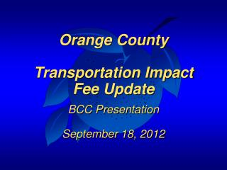 Orange County Transportation Impact Fee Update BCC Presentation September 18, 2012