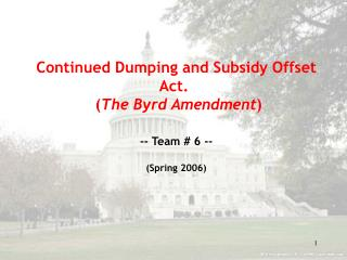 Continued Dumping and Subsidy Offset Act.    The Byrd Amendment  -- Team  6 --  Spring 2006