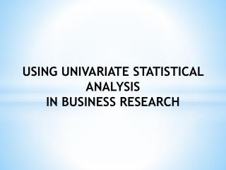 USING UNIVARIATE  STATISTICAL  ANALYSIS  IN BUSINESS RESEARCH
