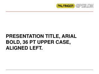 PRESENTATION TITLE, ARIAL BOLD, 36 PT UPPER CASE, ALIGNED LEFT.
