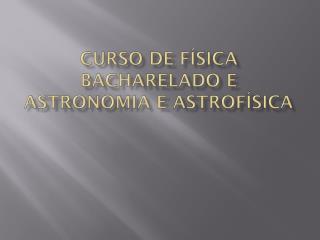 Curso de Física Bacharelado e Astronomia e Astrofísica