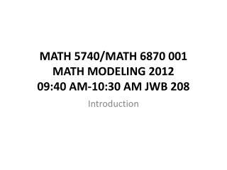 MATH 5740/MATH 6870 001  MATH MODELING  2012 09:40 AM-10:30 AM JWB 208