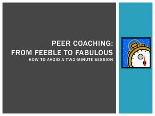 Peer coaching:  From Feeble to Fabulous  how to avoid a Two-minute session