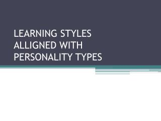 LEARNING STYLES ALLIGNED WITH  PERSONALITY TYPES