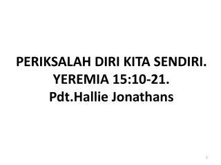 PERIKSALAH DIRI KITA SENDIRI. YEREMIA 15:10-21. Pdt.Hallie Jonathans