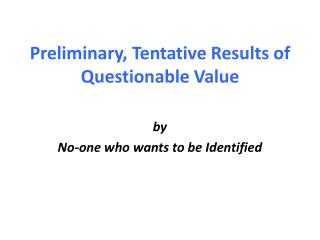 Preliminary, Tentative Results of Questionable Value