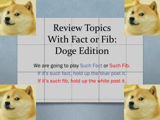 Review Topics W ith Fact or Fib:  Doge Edition