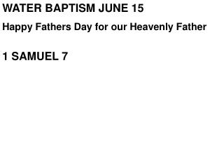 WATER BAPTISM JUNE  15 Happy Fathers Day for our Heavenly Father 1 SAMUEL 7
