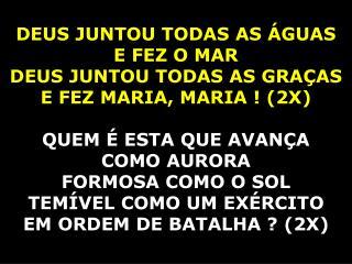 DEUS JUNTOU TODAS AS ÁGUAS  E FEZ O MAR DEUS JUNTOU TODAS AS GRAÇAS  E FEZ MARIA, MARIA ! (2X)