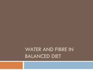 Water and Fibre  in  Balanced Diet
