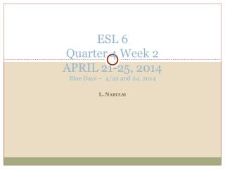 ESL 6 Quarter 4 Week  2  APRIL  21-25, 2014 Blue  Days –   4/22 and 24, 2014
