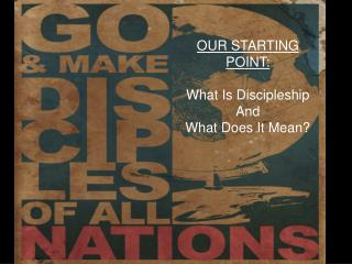 OUR STARTING POINT: What Is Discipleship And What Does  I t  M ean?
