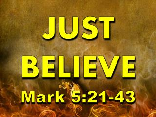 JUST BELIEVE Mark 5:21-43