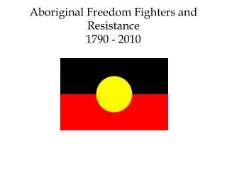 Aboriginal Freedom Fighters and Resistance 1790 - 2010