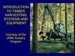 INTRODUCTION  TO TIMBER  HARVESTING  SYSTEMS AND   EQUIPMENT