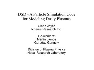 DSD - A Particle Simulation Code  for Modeling Dusty Plasmas  Glenn Joyce Icharus Research Inc.  Co-workers: Martin Lamp