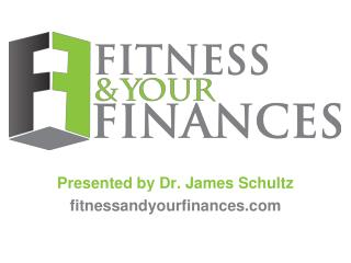 Presented by Dr. James Schultz fitnessandyourfinances