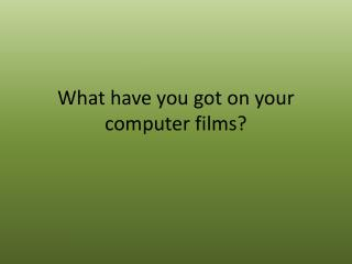 What have you got  on  your  computer  films ?