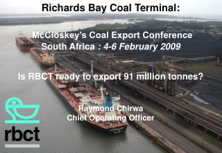 Richards Bay Coal Terminal:   McCloskey s Coal Export Conference South Africa : 4-6 February 2009    Is RBCT ready to ex