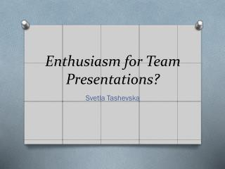 Enthusiasm for Team Presentations?