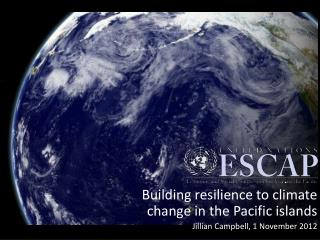 Building resilience to climate change in the Pacific islands  Jillian Campbell, 1 November 2012