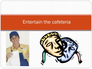 Entertain the cafeteria