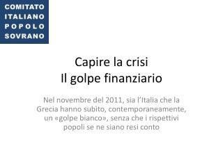 Capire la crisi  Il golpe finanziario