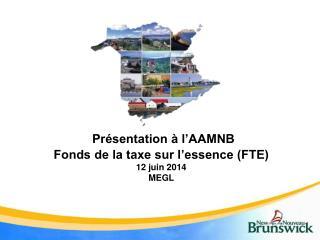 Présentation à l'AAMNB Fonds de la taxe sur l'essence (FTE) 12  juin 2014 MEGL