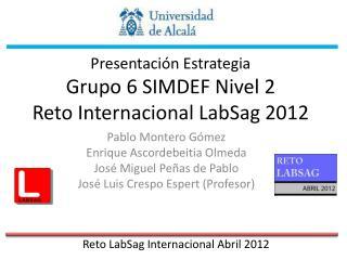 Presentación Estrategia  Grupo 6 SIMDEF Nivel 2 Reto Internacional  LabSag  2012