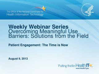 Weekly Webinar Series Overcoming Meaningful Use Barriers: Solutions from the Field