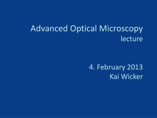 Advanced Optical Microscopy lecture 4. February 2013 Kai Wicker