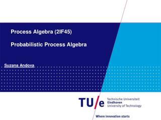 Process Algebra (2IF45) Probabilistic Process Algebra