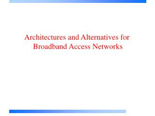 Architectures and Alternatives for  Broadband Access Networks