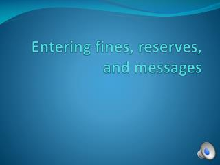 Entering fines, reserves, and messages