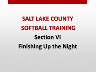 SALT LAKE COUNTY  SOFTBALL TRAINING Section  VI Finishing Up the  Night