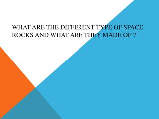 What are the different type of space rocks and what are they made  of  ?