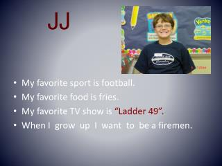 "My favorite sport is football. My favorite food is fries. My favorite TV show is  ""Ladder 49""."